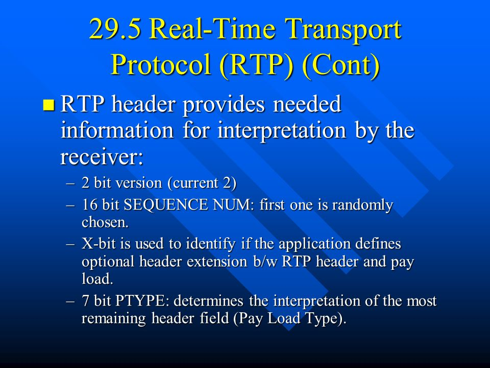29.5 Real-Time Transport Protocol (RTP) (Cont) RTP header provides needed information for interpretation by the receiver: RTP header provides needed information for interpretation by the receiver: –2 bit version (current 2) –16 bit SEQUENCE NUM: first one is randomly chosen.