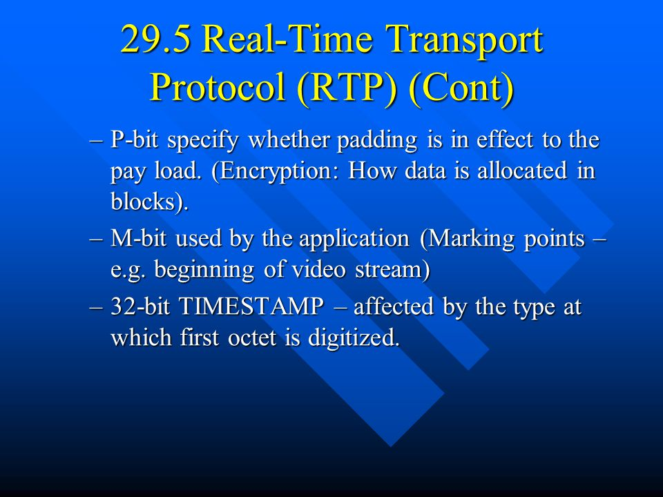 29.5 Real-Time Transport Protocol (RTP) (Cont) –P-bit specify whether padding is in effect to the pay load.