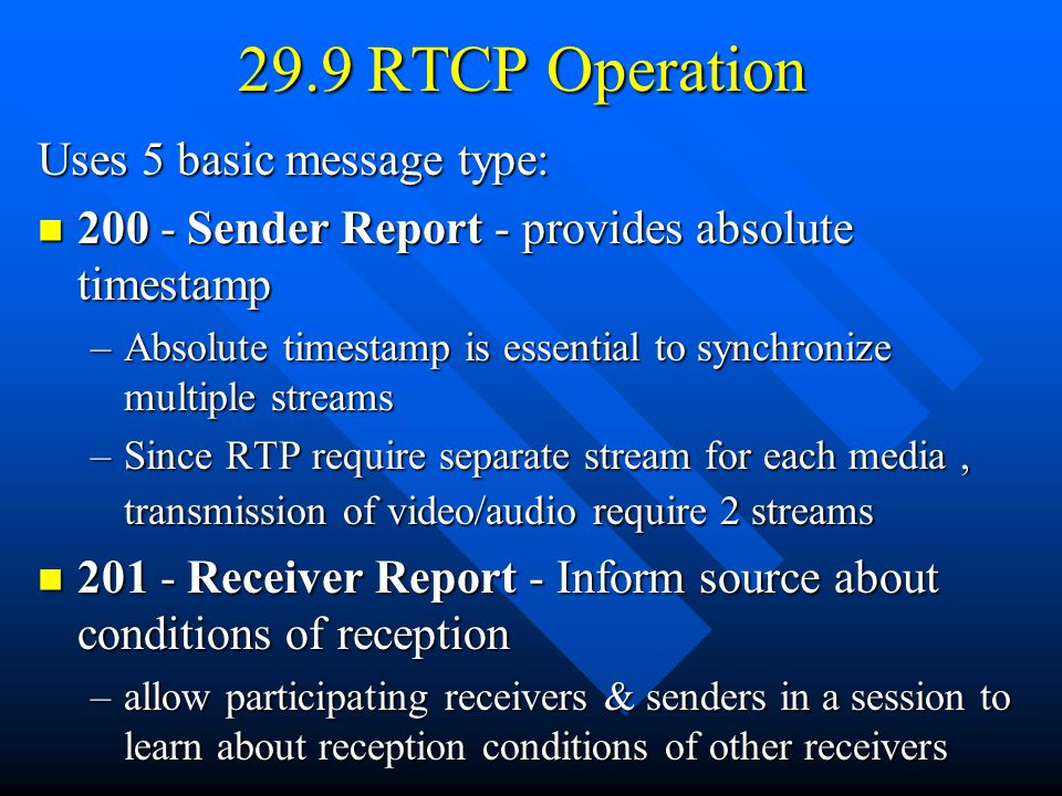 29.9 RTCP Operation Uses 5 basic message type: 200 - Sender Report - provides absolute timestamp 200 - Sender Report - provides absolute timestamp –Absolute timestamp is essential to synchronize multiple streams –Since RTP require separate stream for each media, transmission of video/audio require 2 streams 201 - Receiver Report - Inform source about conditions of reception 201 - Receiver Report - Inform source about conditions of reception –allow participating receivers & senders in a session to learn about reception conditions of other receivers
