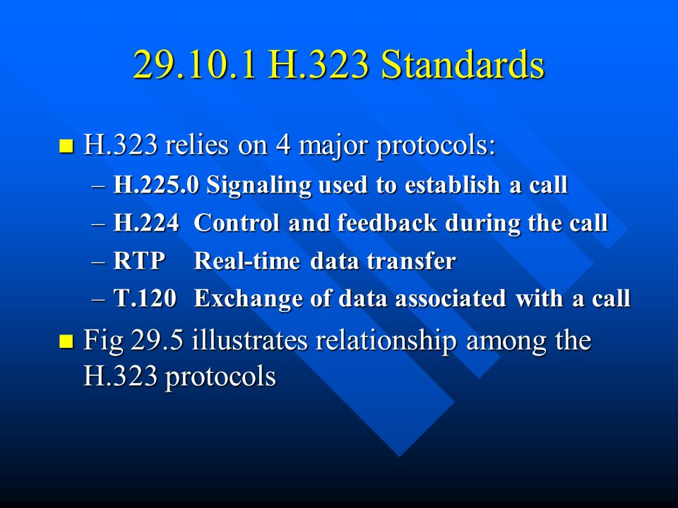 29.10.1 H.323 Standards H.323 relies on 4 major protocols: H.323 relies on 4 major protocols: –H.225.0 Signaling used to establish a call –H.224Control and feedback during the call –RTPReal-time data transfer –T.120Exchange of data associated with a call Fig 29.5 illustrates relationship among the H.323 protocols Fig 29.5 illustrates relationship among the H.323 protocols