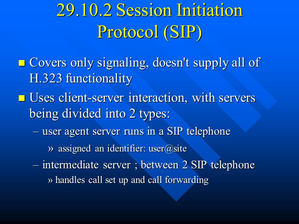 29.10.2 Session Initiation Protocol (SIP) Covers only signaling, doesn t supply all of H.323 functionality Covers only signaling, doesn t supply all of H.323 functionality Uses client-server interaction, with servers being divided into 2 types: Uses client-server interaction, with servers being divided into 2 types: –user agent server runs in a SIP telephone » assigned an identifier: user@site –intermediate server ; between 2 SIP telephone »handles call set up and call forwarding