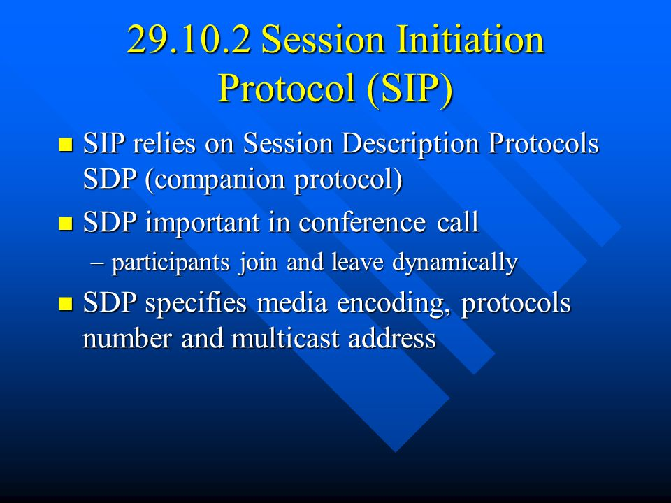 29.10.2 Session Initiation Protocol (SIP) SIP relies on Session Description Protocols SDP (companion protocol) SIP relies on Session Description Protocols SDP (companion protocol) SDP important in conference call SDP important in conference call –participants join and leave dynamically SDP specifies media encoding, protocols number and multicast address SDP specifies media encoding, protocols number and multicast address