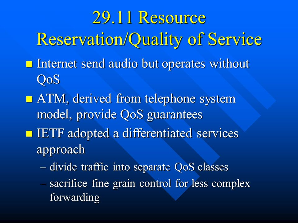 29.11 Resource Reservation/Quality of Service Internet send audio but operates without QoS Internet send audio but operates without QoS ATM, derived from telephone system model, provide QoS guarantees ATM, derived from telephone system model, provide QoS guarantees IETF adopted a differentiated services approach IETF adopted a differentiated services approach –divide traffic into separate QoS classes –sacrifice fine grain control for less complex forwarding