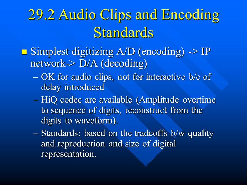 29.2 Audio Clips and Encoding Standards Simplest digitizing A/D (encoding) -> IP network-> D/A (decoding) Simplest digitizing A/D (encoding) -> IP network-> D/A (decoding) –OK for audio clips, not for interactive b/c of delay introduced –HiQ codec are available (Amplitude overtime to sequence of digits, reconstruct from the digits to waveform).