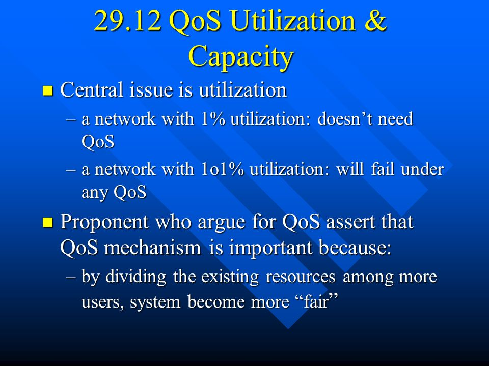 29.12 QoS Utilization & Capacity Central issue is utilization Central issue is utilization –a network with 1% utilization: doesn't need QoS –a network with 1o1% utilization: will fail under any QoS Proponent who argue for QoS assert that QoS mechanism is important because: Proponent who argue for QoS assert that QoS mechanism is important because: –by dividing the existing resources among more users, system become more fair