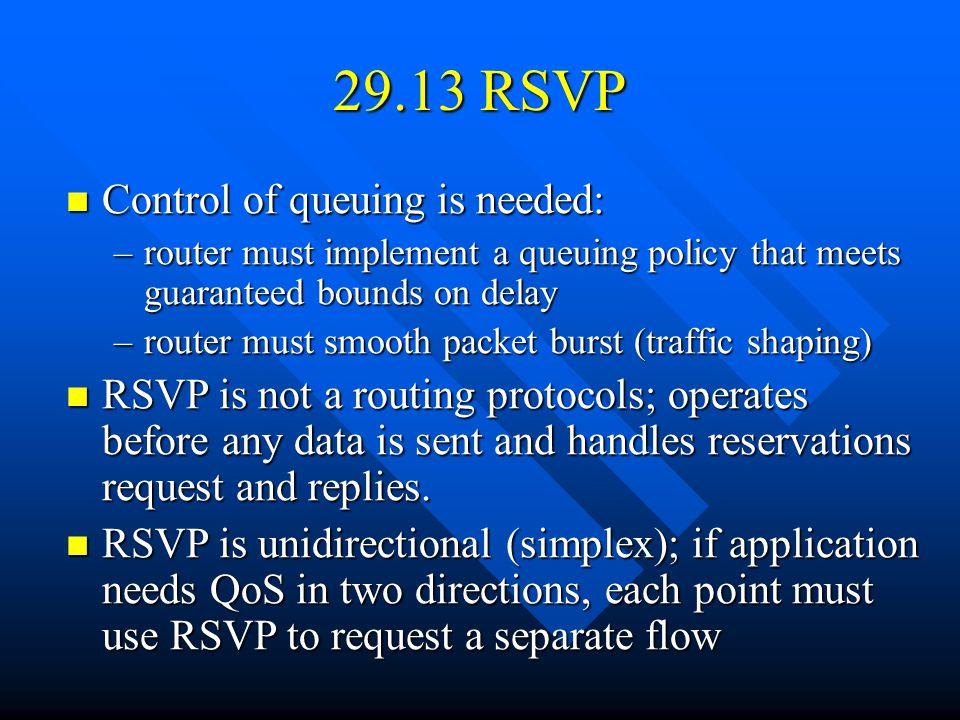 29.13 RSVP Control of queuing is needed: Control of queuing is needed: –router must implement a queuing policy that meets guaranteed bounds on delay –router must smooth packet burst (traffic shaping) RSVP is not a routing protocols; operates before any data is sent and handles reservations request and replies.