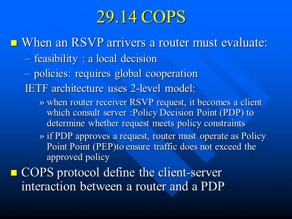 29.14 COPS When an RSVP arrivers a router must evaluate: When an RSVP arrivers a router must evaluate: –feasibility : a local decision –policies: requires global cooperation IETF architecture uses 2-level model: »when router receiver RSVP request, it becomes a client which consult server :Policy Decision Point (PDP) to determine whether request meets policy constraints »if PDP approves a request, router must operate as Policy Point Point (PEP)to ensure traffic does not exceed the approved policy COPS protocol define the client-server interaction between a router and a PDP COPS protocol define the client-server interaction between a router and a PDP