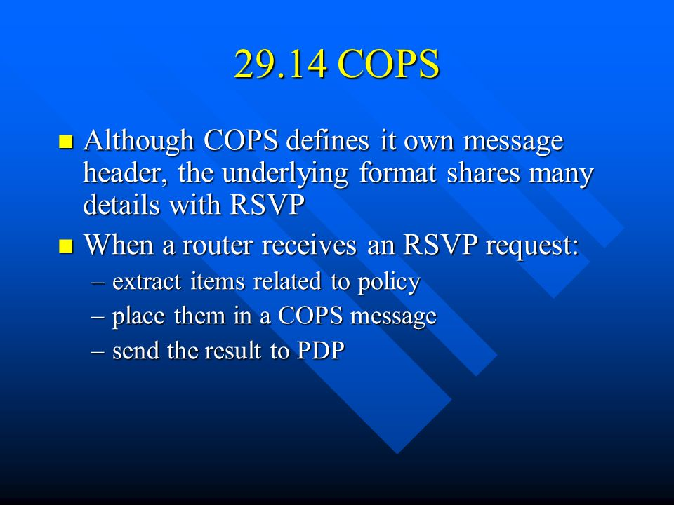 29.14 COPS Although COPS defines it own message header, the underlying format shares many details with RSVP Although COPS defines it own message header, the underlying format shares many details with RSVP When a router receives an RSVP request: When a router receives an RSVP request: –extract items related to policy –place them in a COPS message –send the result to PDP