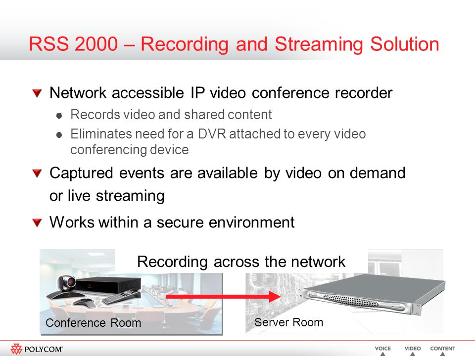 RSS 2000 – Recording and Streaming Solution Network accessible IP video conference recorder Records video and shared content Eliminates need for a DVR