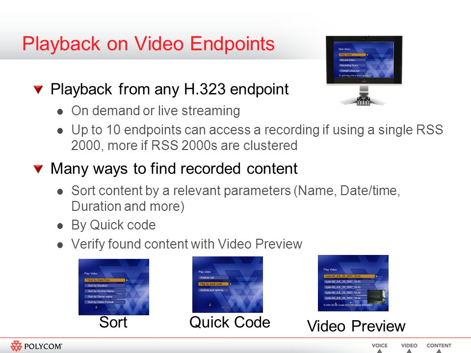 Playback on Video Endpoints Playback from any H.323 endpoint On demand or live streaming Up to 10 endpoints can access a recording if using a single RSS 2000, more if RSS 2000s are clustered Many ways to find recorded content Sort content by a relevant parameters (Name, Date/time, Duration and more) By Quick code Verify found content with Video Preview Sort Video Preview Quick Code