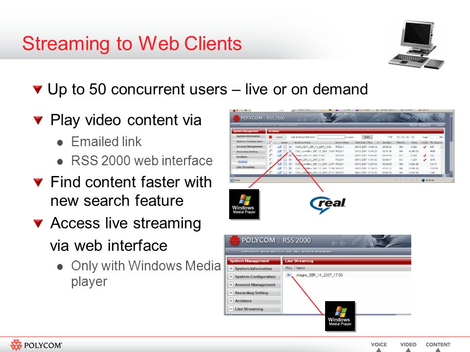 Streaming to Web Clients Play video content via Emailed link RSS 2000 web interface Find content faster with new search feature Access live streaming via web interface Only with Windows Media player Up to 50 concurrent users – live or on demand