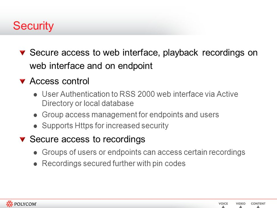 Security Secure access to web interface, playback recordings on web interface and on endpoint Access control User Authentication to RSS 2000 web interface via Active Directory or local database Group access management for endpoints and users Supports Https for increased security Secure access to recordings Groups of users or endpoints can access certain recordings Recordings secured further with pin codes