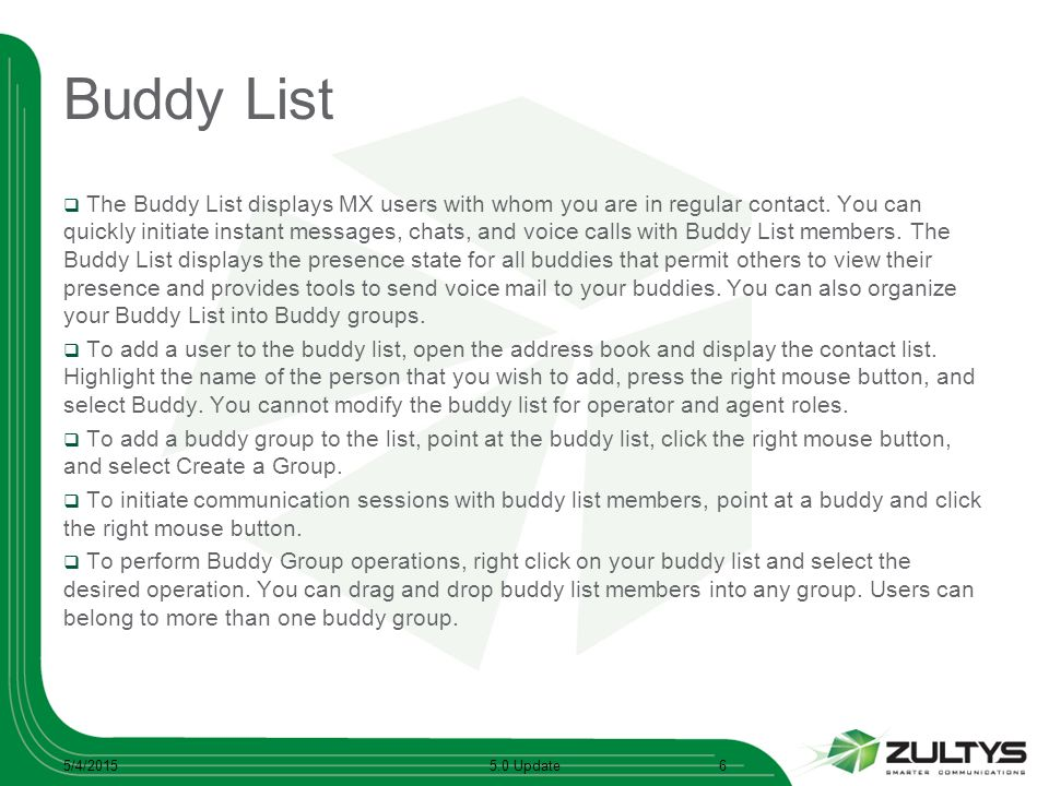 Buddy List  The Buddy List displays MX users with whom you are in regular contact. You can quickly initiate instant messages, chats, and voice calls
