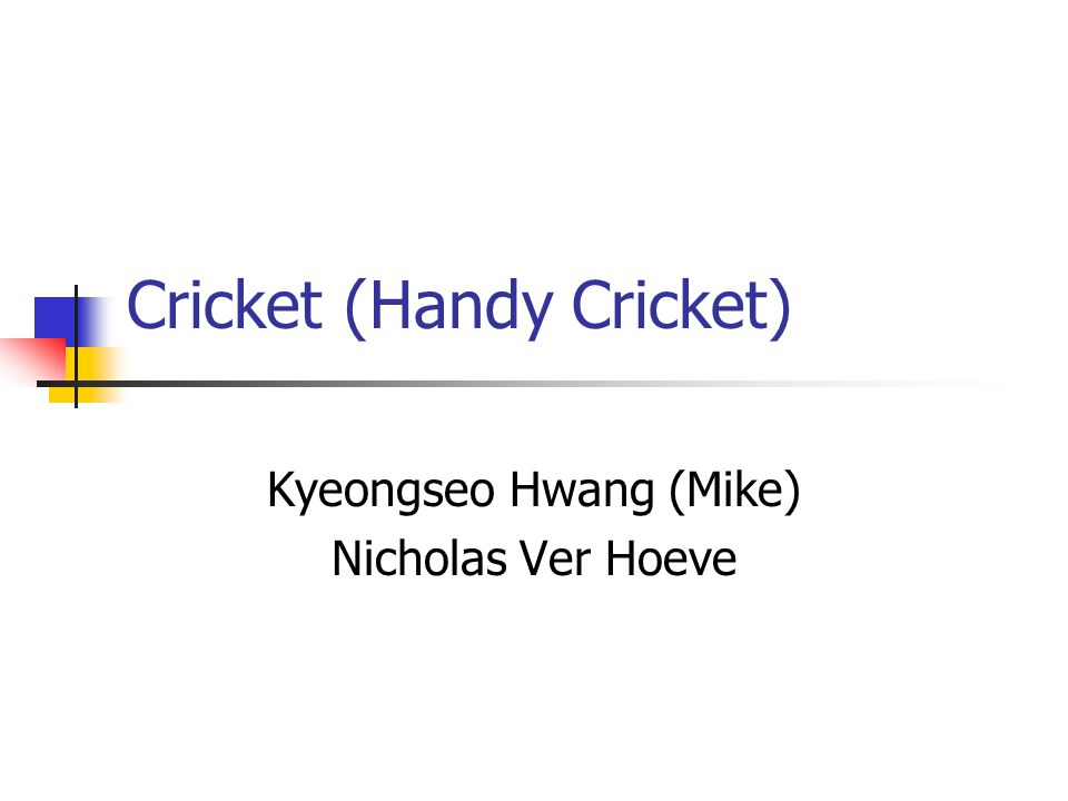 Cricket (Handy Cricket) Kyeongseo Hwang (Mike) Nicholas Ver Hoeve