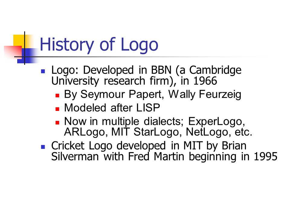 History of Logo Logo: Developed in BBN (a Cambridge University research firm), in 1966 By Seymour Papert, Wally Feurzeig Modeled after LISP Now in multiple dialects; ExperLogo, ARLogo, MIT StarLogo, NetLogo, etc.