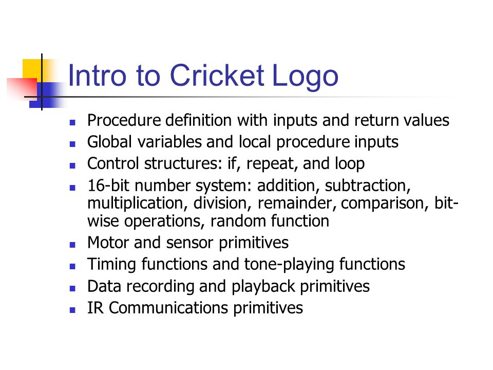 Intro to Cricket Logo Procedure definition with inputs and return values Global variables and local procedure inputs Control structures: if, repeat, and loop 16-bit number system: addition, subtraction, multiplication, division, remainder, comparison, bit- wise operations, random function Motor and sensor primitives Timing functions and tone-playing functions Data recording and playback primitives IR Communications primitives