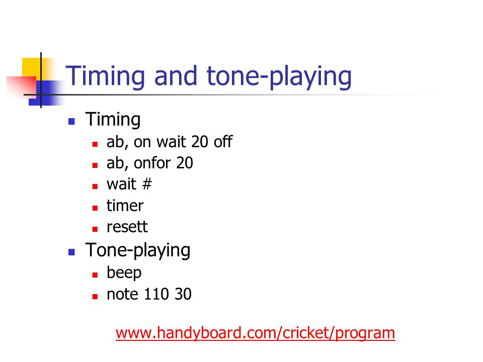 Timing and tone-playing Timing ab, on wait 20 off ab, onfor 20 wait # timer resett Tone-playing beep note 110 30 www.handyboard.com/cricket/program