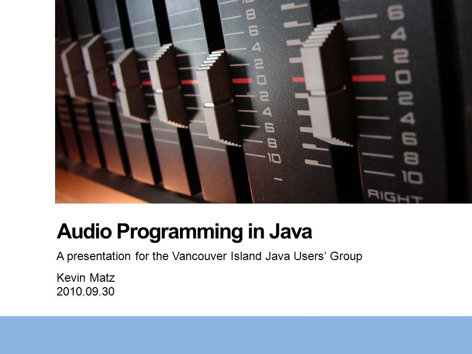 Audio Programming in Java A presentation for the Vancouver Island Java Users' Group Kevin Matz 2010.09.30