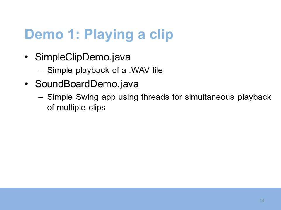 Demo 1: Playing a clip SimpleClipDemo.java –Simple playback of a.WAV file SoundBoardDemo.java –Simple Swing app using threads for simultaneous playback of multiple clips 14