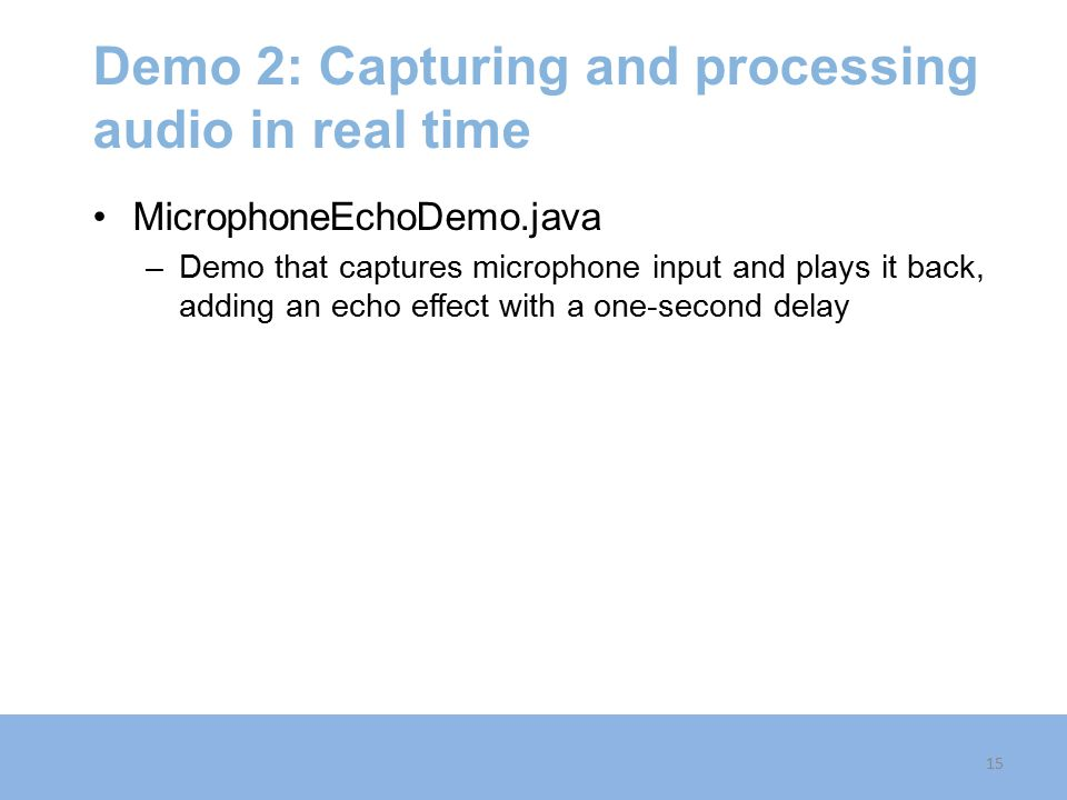 Demo 2: Capturing and processing audio in real time MicrophoneEchoDemo.java –Demo that captures microphone input and plays it back, adding an echo effect with a one-second delay 15