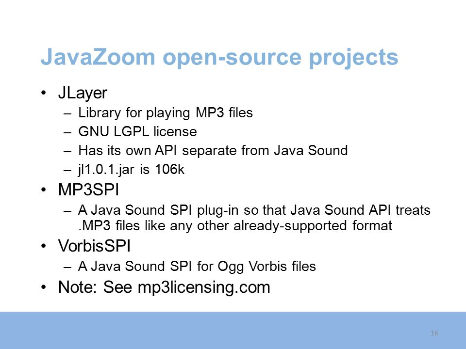 JavaZoom open-source projects JLayer –Library for playing MP3 files –GNU LGPL license –Has its own API separate from Java Sound –jl1.0.1.jar is 106k MP3SPI –A Java Sound SPI plug-in so that Java Sound API treats.MP3 files like any other already-supported format VorbisSPI –A Java Sound SPI for Ogg Vorbis files Note: See mp3licensing.com 16