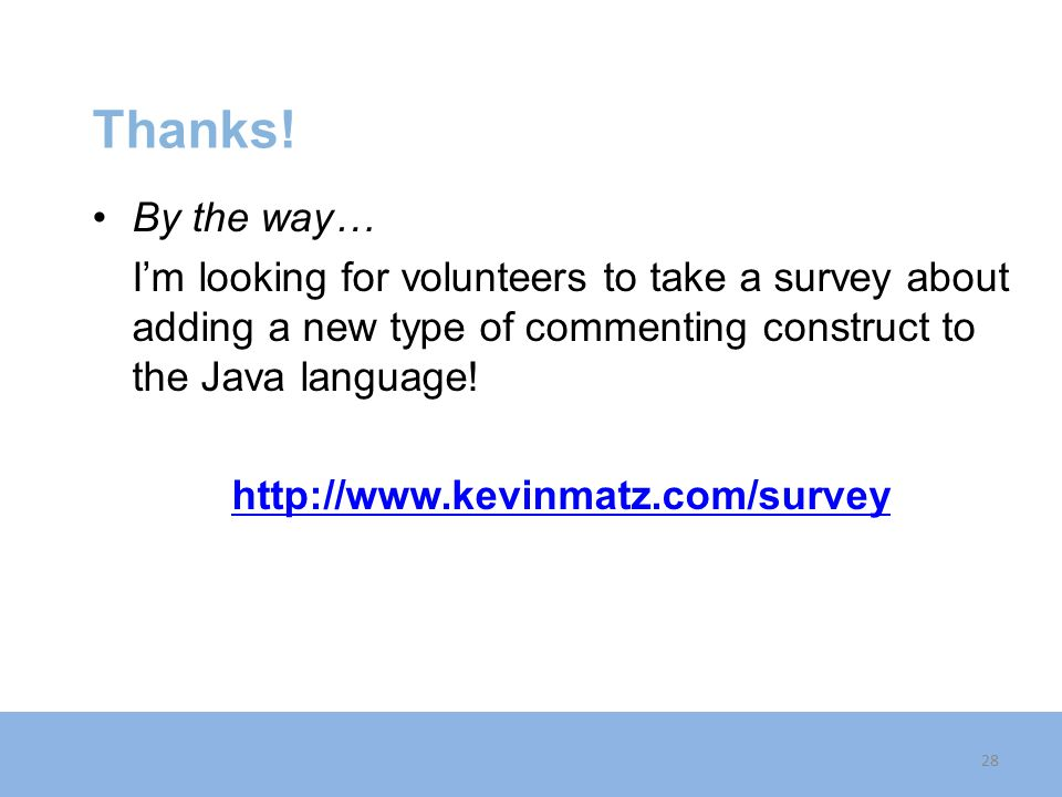 Thanks! By the way… I'm looking for volunteers to take a survey about adding a new type of commenting construct to the Java language! http://www.kevin