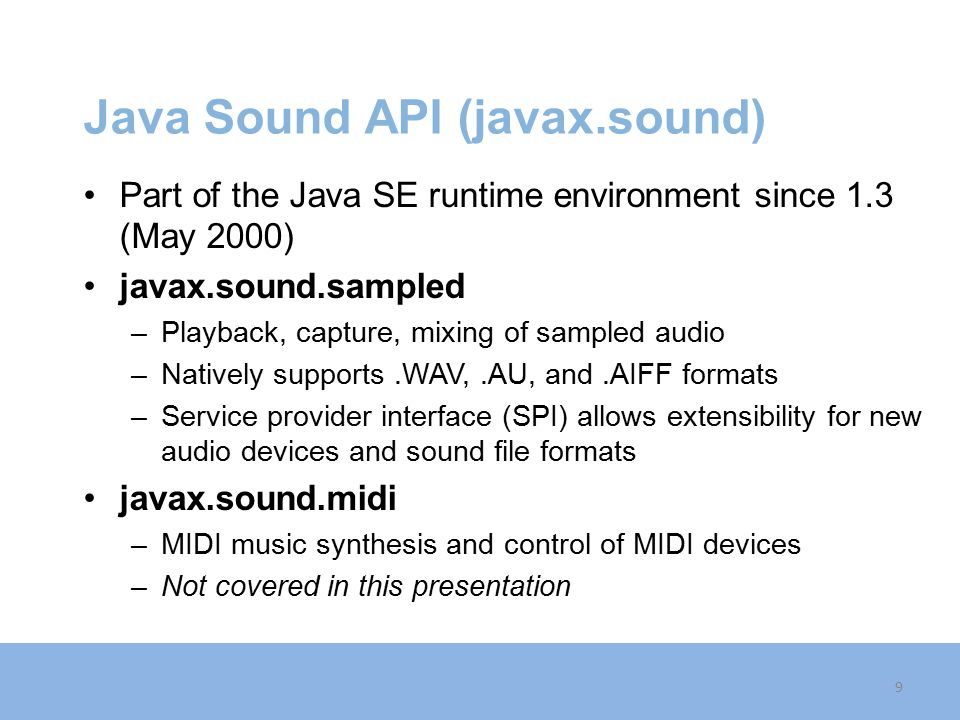 Java Sound API (javax.sound) Part of the Java SE runtime environment since 1.3 (May 2000) javax.sound.sampled –Playback, capture, mixing of sampled audio –Natively supports.WAV,.AU, and.AIFF formats –Service provider interface (SPI) allows extensibility for new audio devices and sound file formats javax.sound.midi –MIDI music synthesis and control of MIDI devices –Not covered in this presentation 9