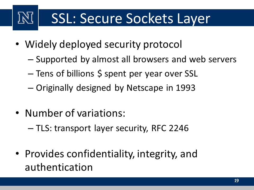 SSL: Secure Sockets Layer Widely deployed security protocol – Supported by almost all browsers and web servers – Tens of billions $ spent per year over SSL – Originally designed by Netscape in 1993 Number of variations: – TLS: transport layer security, RFC 2246 Provides confidentiality, integrity, and authentication 19