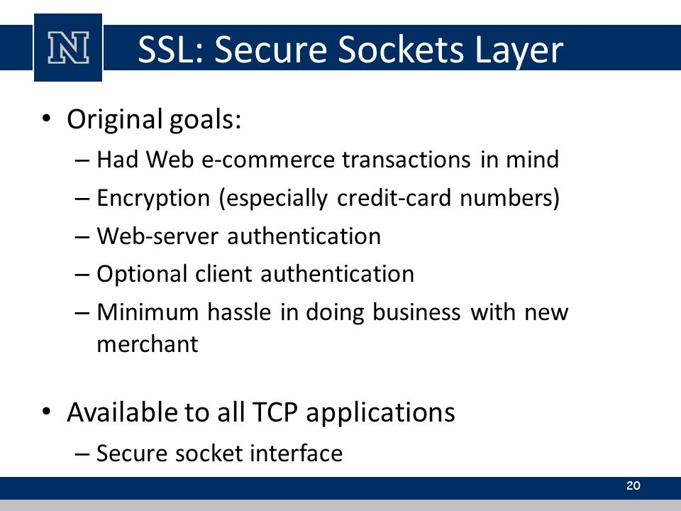 SSL: Secure Sockets Layer Original goals: – Had Web e-commerce transactions in mind – Encryption (especially credit-card numbers) – Web-server authentication – Optional client authentication – Minimum hassle in doing business with new merchant Available to all TCP applications – Secure socket interface 20