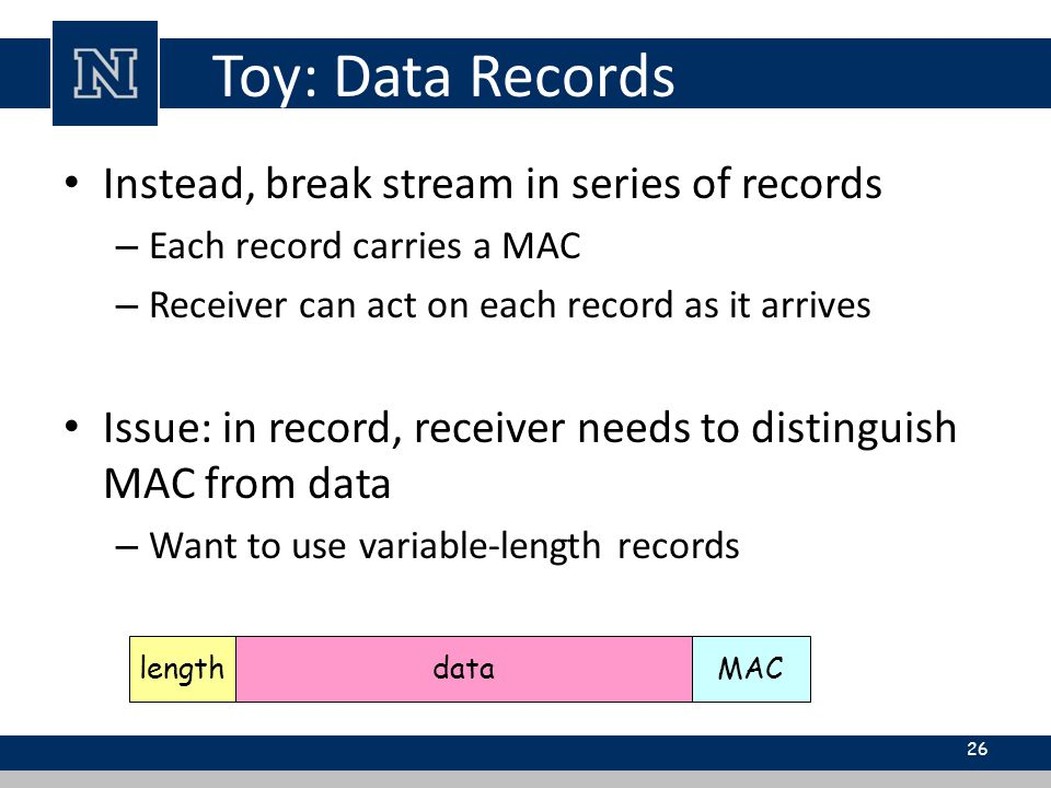 Toy: Data Records Instead, break stream in series of records – Each record carries a MAC – Receiver can act on each record as it arrives Issue: in record, receiver needs to distinguish MAC from data – Want to use variable-length records 26 lengthdataMAC