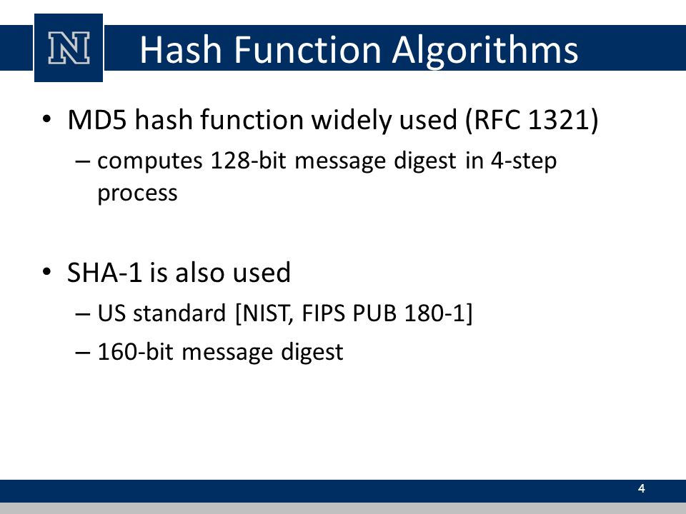 Hash Function Algorithms MD5 hash function widely used (RFC 1321) – computes 128-bit message digest in 4-step process SHA-1 is also used – US standard [NIST, FIPS PUB 180-1] – 160-bit message digest 4