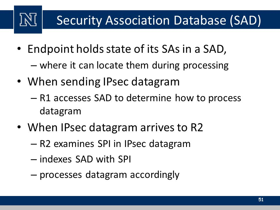 Security Association Database (SAD) Endpoint holds state of its SAs in a SAD, – where it can locate them during processing When sending IPsec datagram – R1 accesses SAD to determine how to process datagram When IPsec datagram arrives to R2 – R2 examines SPI in IPsec datagram – indexes SAD with SPI – processes datagram accordingly 51