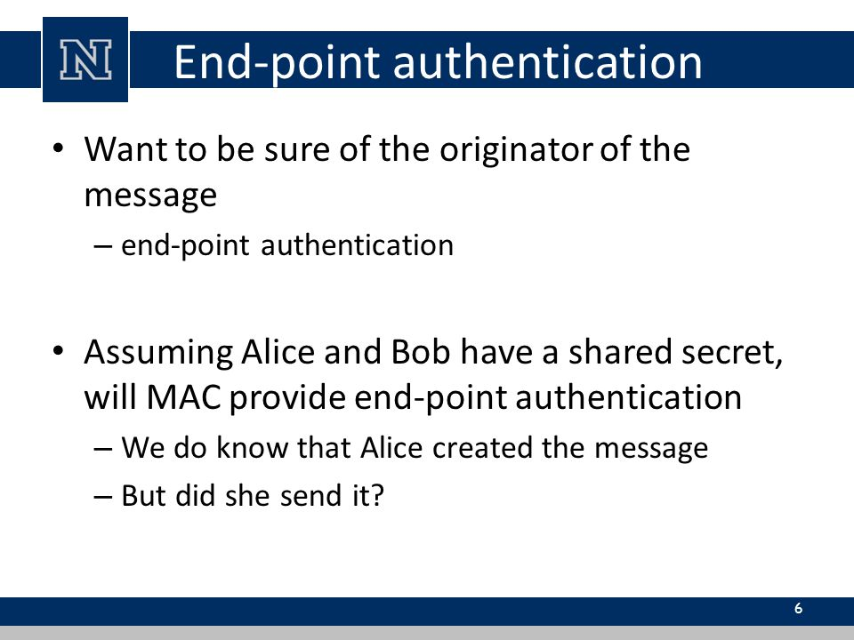 End-point authentication Want to be sure of the originator of the message – end-point authentication Assuming Alice and Bob have a shared secret, will MAC provide end-point authentication – We do know that Alice created the message – But did she send it.