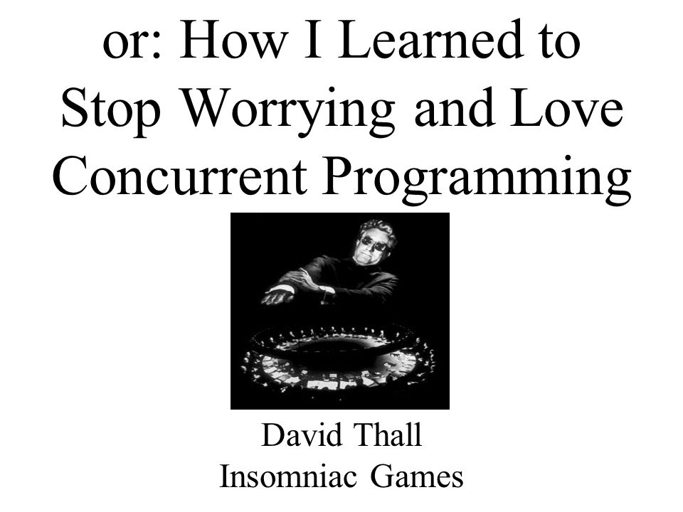 or: How I Learned to Stop Worrying and Love Concurrent Programming David Thall Insomniac Games