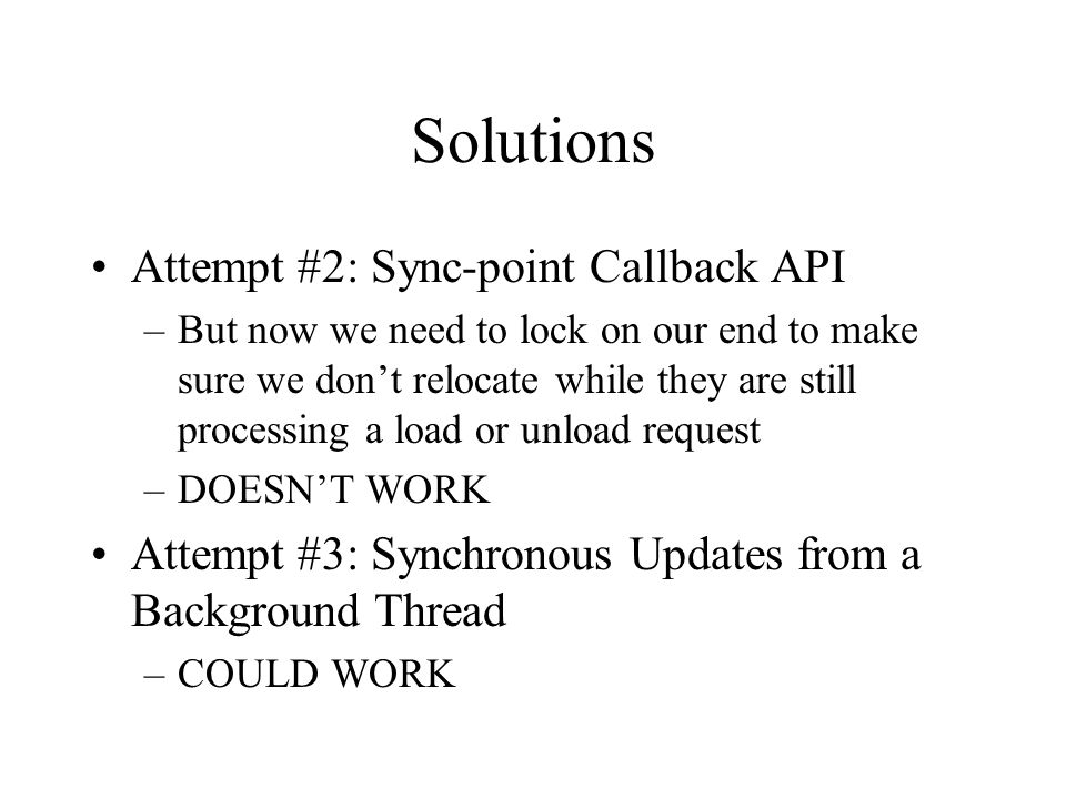 Solutions Attempt #2: Sync-point Callback API –But now we need to lock on our end to make sure we don't relocate while they are still processing a load or unload request –DOESN'T WORK Attempt #3: Synchronous Updates from a Background Thread –COULD WORK
