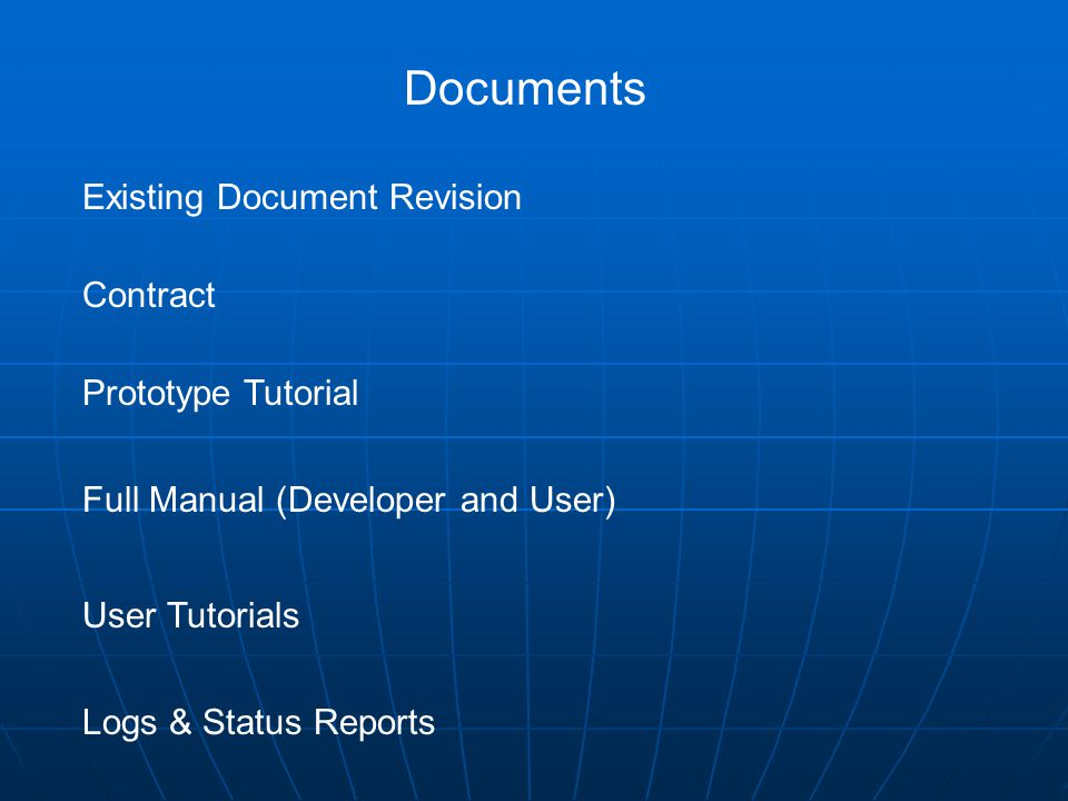 Documents Existing Document Revision Contract Prototype Tutorial Full Manual (Developer and User) User Tutorials Logs & Status Reports
