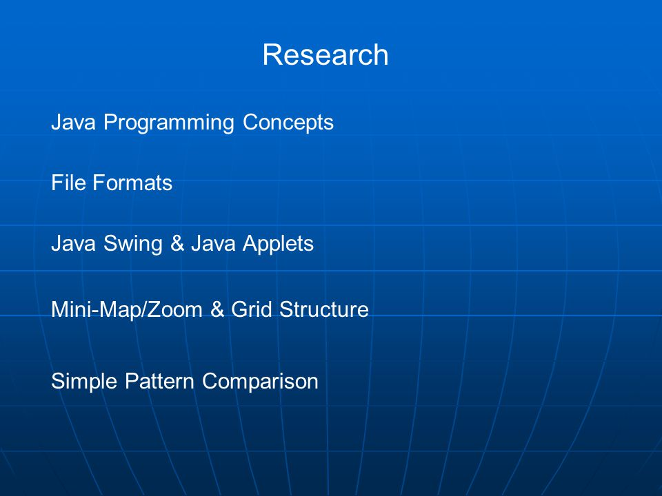 Research Java Programming Concepts File Formats Java Swing & Java Applets Mini-Map/Zoom & Grid Structure Simple Pattern Comparison