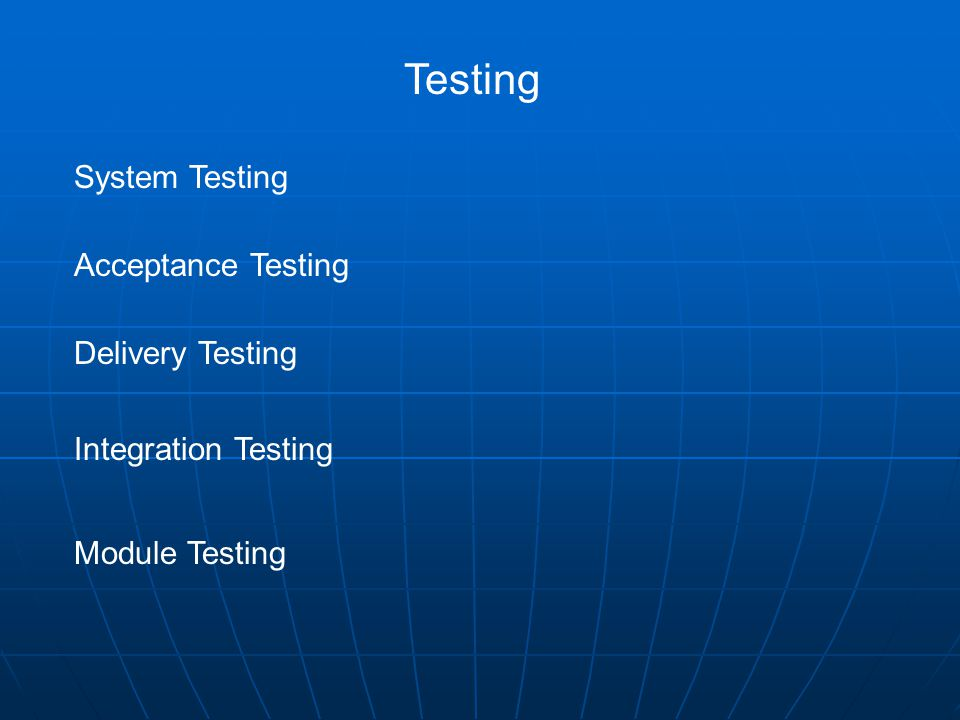 Testing System Testing Acceptance Testing Delivery Testing Integration Testing Module Testing