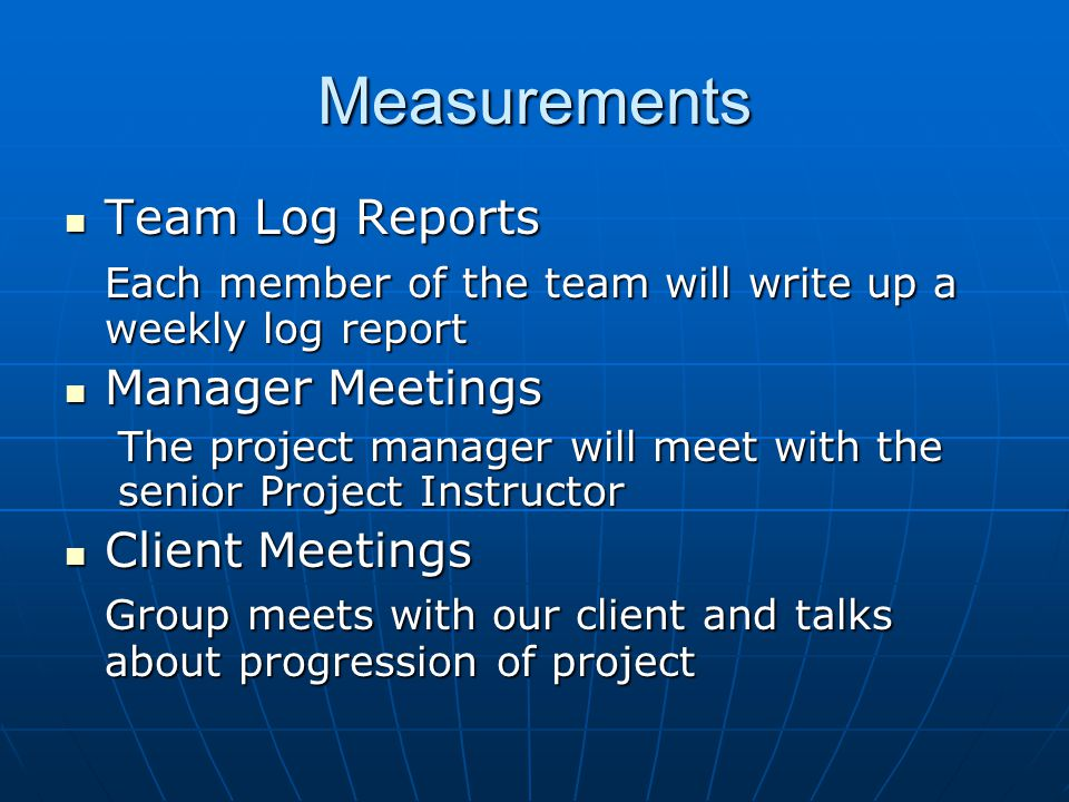 Measurements Team Log Reports Team Log Reports Each member of the team will write up a weekly log report Manager Meetings Manager Meetings The project manager will meet with the senior Project Instructor Client Meetings Client Meetings Group meets with our client and talks about progression of project