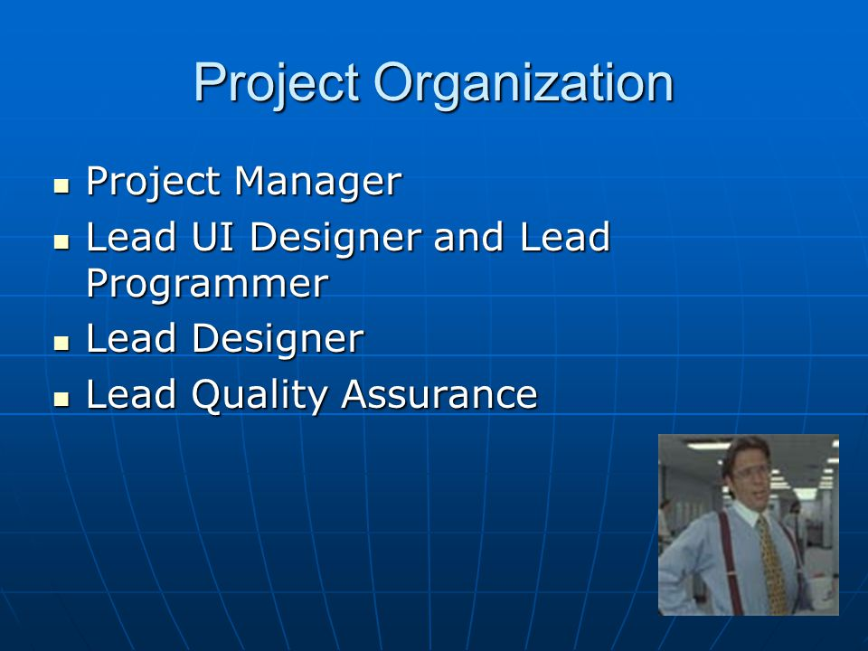 Project Organization Project Manager Project Manager Lead UI Designer and Lead Programmer Lead UI Designer and Lead Programmer Lead Designer Lead Designer Lead Quality Assurance Lead Quality Assurance