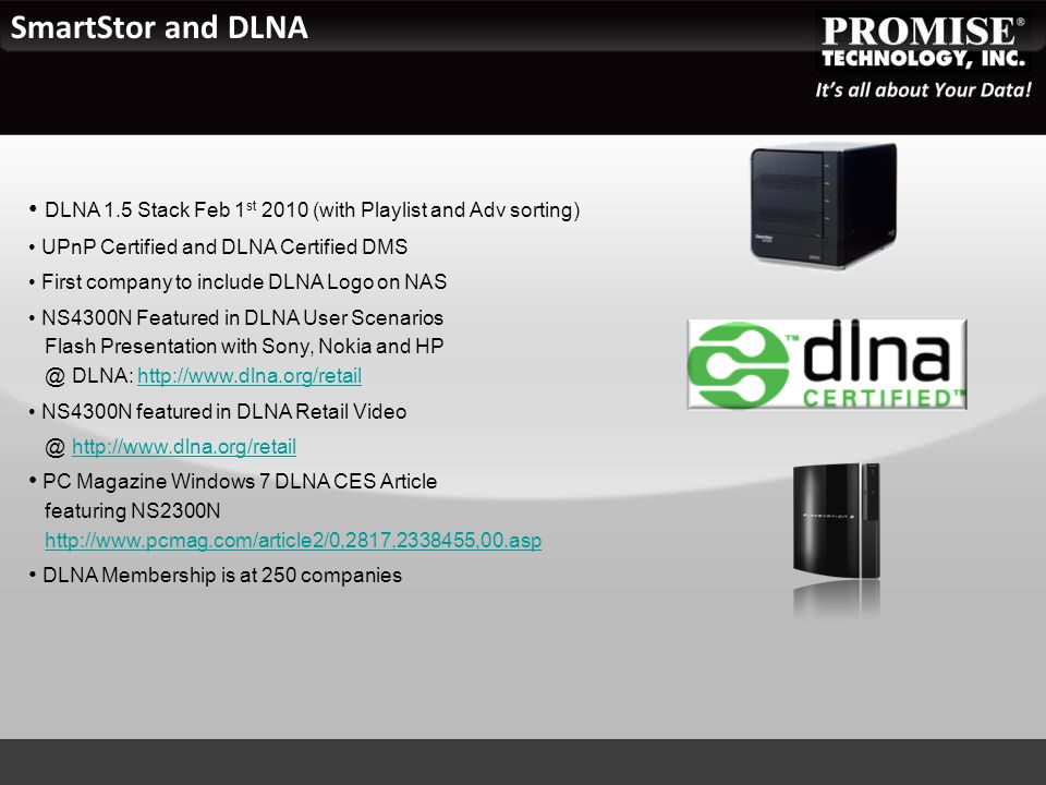 DLNA 1.5 Stack Feb 1 st 2010 (with Playlist and Adv sorting) UPnP Certified and DLNA Certified DMS First company to include DLNA Logo on NAS NS4300N Featured in DLNA User Scenarios Flash Presentation with Sony, Nokia and HP @ DLNA: http://www.dlna.org/retailhttp://www.dlna.org/retail NS4300N featured in DLNA Retail Video @ http://www.dlna.org/retailhttp://www.dlna.org/retail PC Magazine Windows 7 DLNA CES Article featuring NS2300N http://www.pcmag.com/article2/0,2817,2338455,00.asphttp://www.pcmag.com/article2/0,2817,2338455,00.asp DLNA Membership is at 250 companies SmartStor and DLNA
