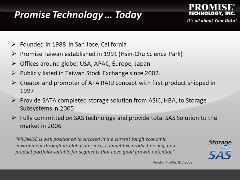  Founded in 1988 in San Jose, California  Promise Taiwan established in 1991 (Hsin-Chu Science Park)  Offices around globe: USA, APAC, Europe, Japan  Publicly listed in Taiwan Stock Exchange since 2002.