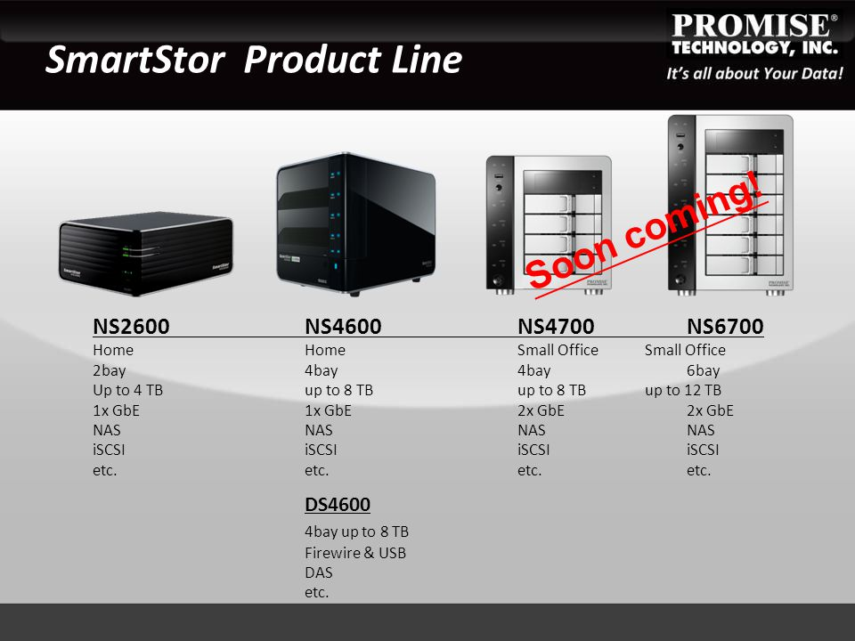 SmartStor Product Line NS2600NS4600NS4700NS6700 HomeHomeSmall OfficeSmall Office 2bay4bay4bay6bay Up to 4 TBup to 8 TBup to 8 TBup to 12 TB 1x GbE1x G