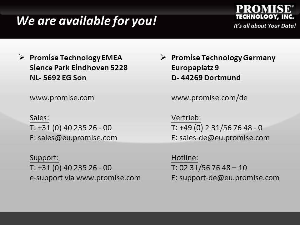 We are available for you!  Promise Technology Germany Europaplatz 9 D- 44269 Dortmund www.promise.com/de Vertrieb: T: +49 (0) 2 31/56 76 48 - 0 E: sa