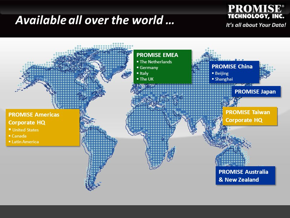 Available all over the world … PROMISE China  Beijing  Shanghai PROMISE China  Beijing  Shanghai PROMISE Taiwan Corporate HQ PROMISE Taiwan Corporate HQ PROMISE Japan PROMISE EMEA  The Netherlands  Germany  Italy  The UK PROMISE EMEA  The Netherlands  Germany  Italy  The UK PROMISE Americas Corporate HQ  United States  Canada  Latin America PROMISE Americas Corporate HQ  United States  Canada  Latin America PROMISE Australia & New Zealand PROMISE Australia & New Zealand
