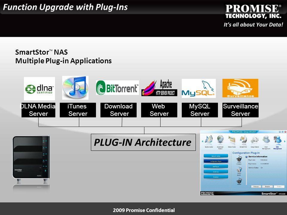 Function Upgrade with Plug-Ins 2009 Promise Confidential iTunes Server Download Server Web Server MySQL Server SmartStor TM NAS Multiple Plug-in Applications PLUG-IN Architecture DLNA Media Server Surveillance Server