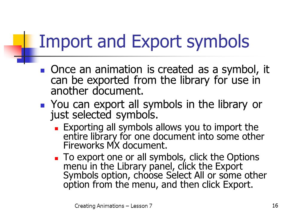 16 Creating Animations – Lesson 7 Import and Export symbols Once an animation is created as a symbol, it can be exported from the library for use in another document.