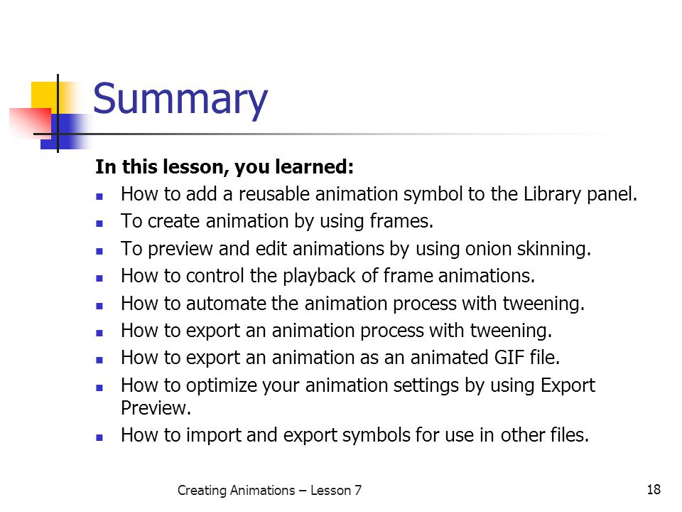 18 Creating Animations – Lesson 7 Summary In this lesson, you learned: How to add a reusable animation symbol to the Library panel. To create animatio