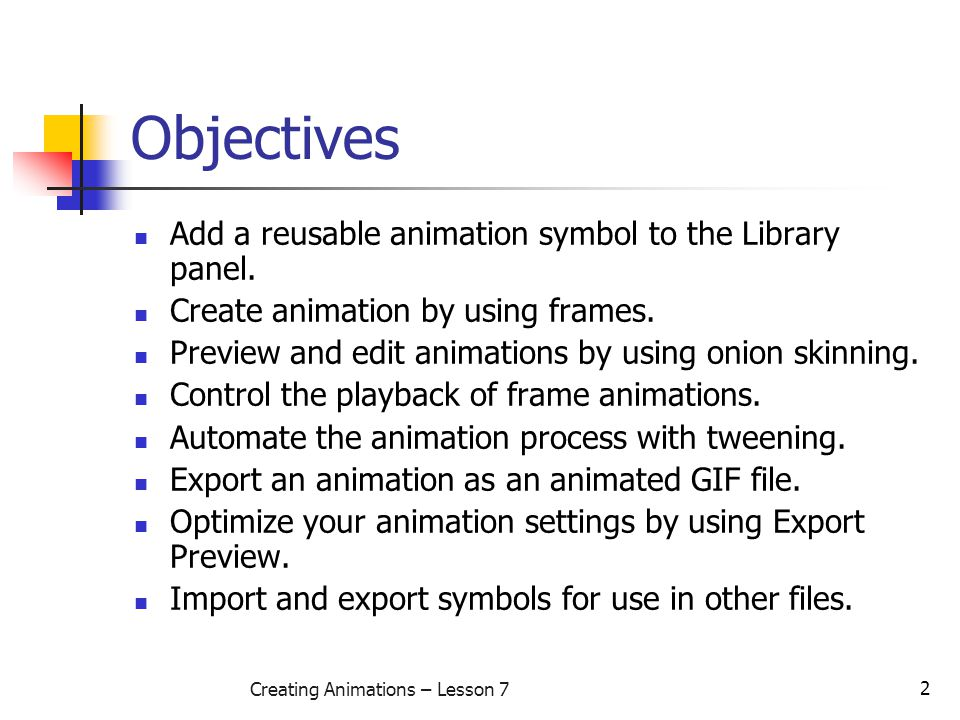 2 Creating Animations – Lesson 7 Objectives Add a reusable animation symbol to the Library panel.