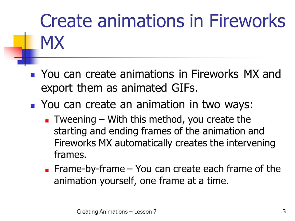 3 Creating Animations – Lesson 7 Create animations in Fireworks MX You can create animations in Fireworks MX and export them as animated GIFs. You can
